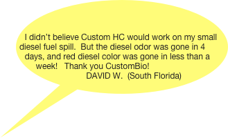 I didn't believe Custom HC would work on my small diesel fuel spill.  But the diesel odor was gone in 4 days, and red diesel color was gone in less than a week!   Thank you CustomBio!